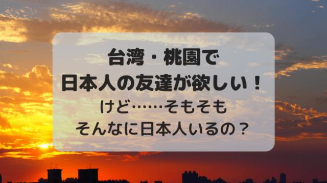 台湾・桃園で日本人の友達が欲しい!けど……そもそもそんなに日本人いるの?